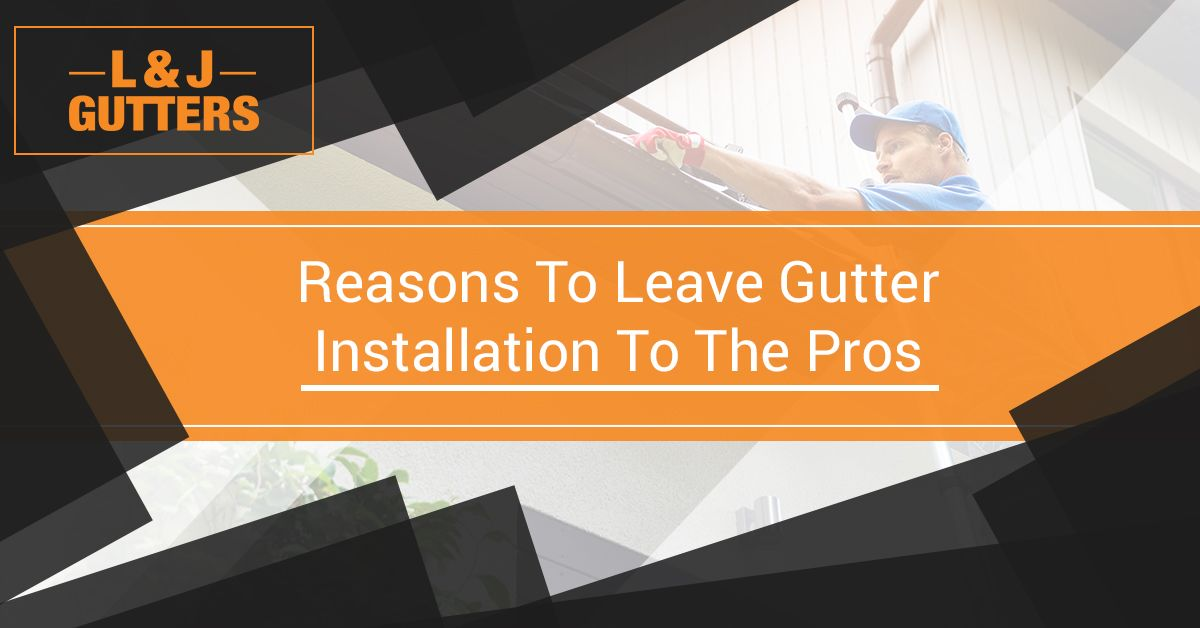 Reasons to Leave Gutter Installation to the Pros