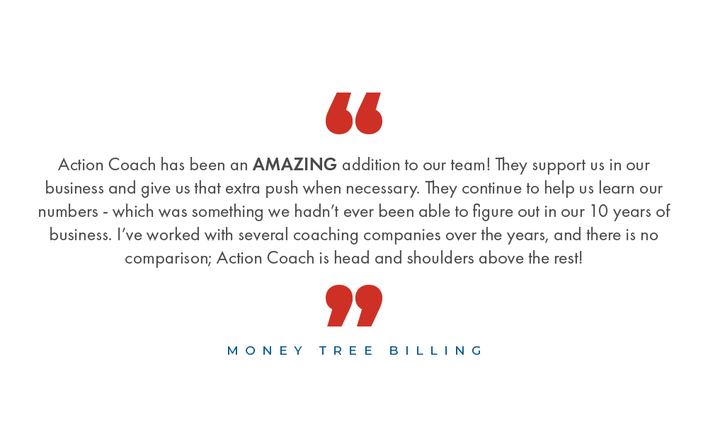 Action Coach has been an AMAZING addition to our team! They support us in our business and give us that extra push when necessary. They continue to help us learn our numbers - which was something we hadn't ever been able to figure out in our 10 years of bu