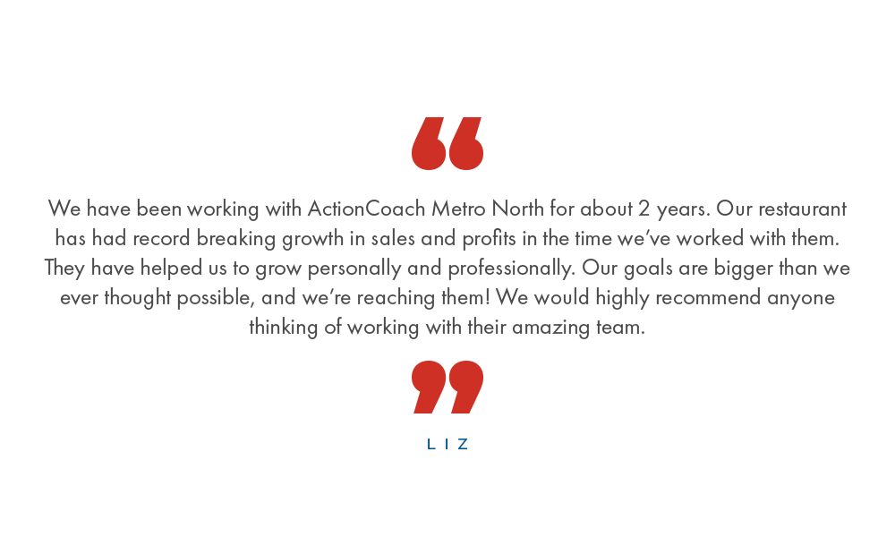 We have been working with ActionCoach Metro North for about 2 years. Our restaurant has had record breaking growth in sales and profits in the time we've worked with them. They have helped us to grow personally and professionally. Our goals are bigger than