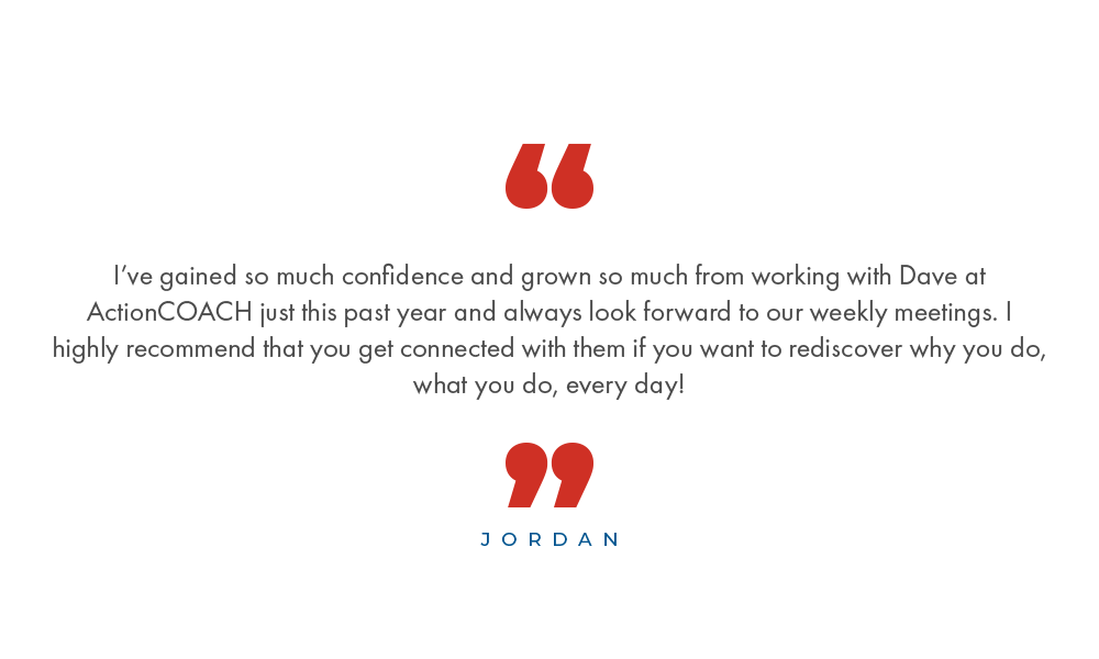 I've gained so much confidence and grown so much from working with Dave at ActionCOACH just this past year and always look forward to our weekly meetings. I highly recommend that you get connected with them if you want to rediscover why you do, what you do