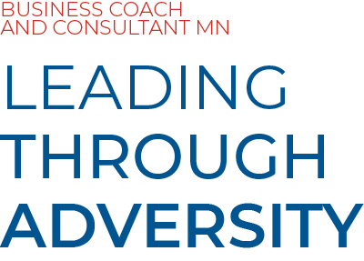 BUSINESS COACH AND CONSULTANT MN LEADING THROUGH ADVERSITY