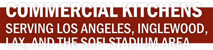 COMMERCIAL KITCHENS SERVING LOS ANGELES, INGLEWOOD, LAX, AND THE SOFI STADIUM AREA