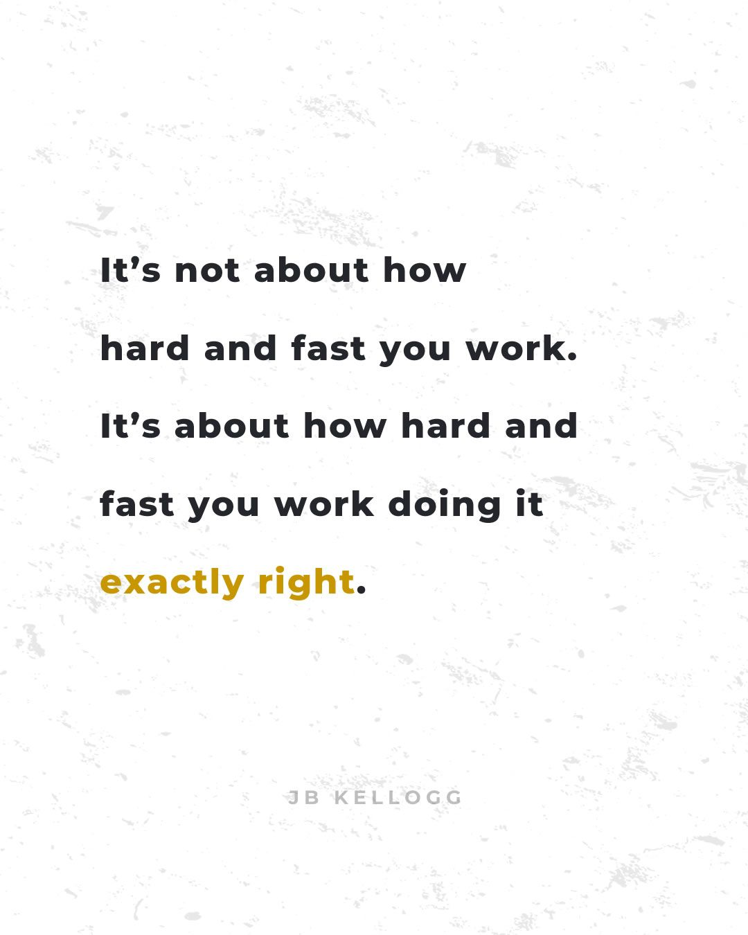 it's about how hard and fast you work doing it exactly right - quote by jb kellogg.jpg