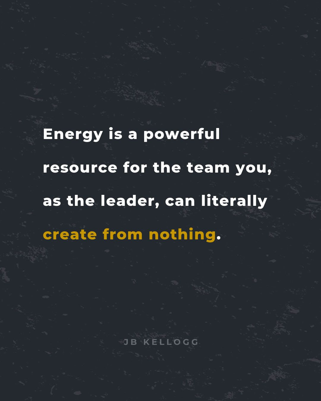 energy is something you, as the leader, can create from nothing. - quote by jb kellogg.jpg