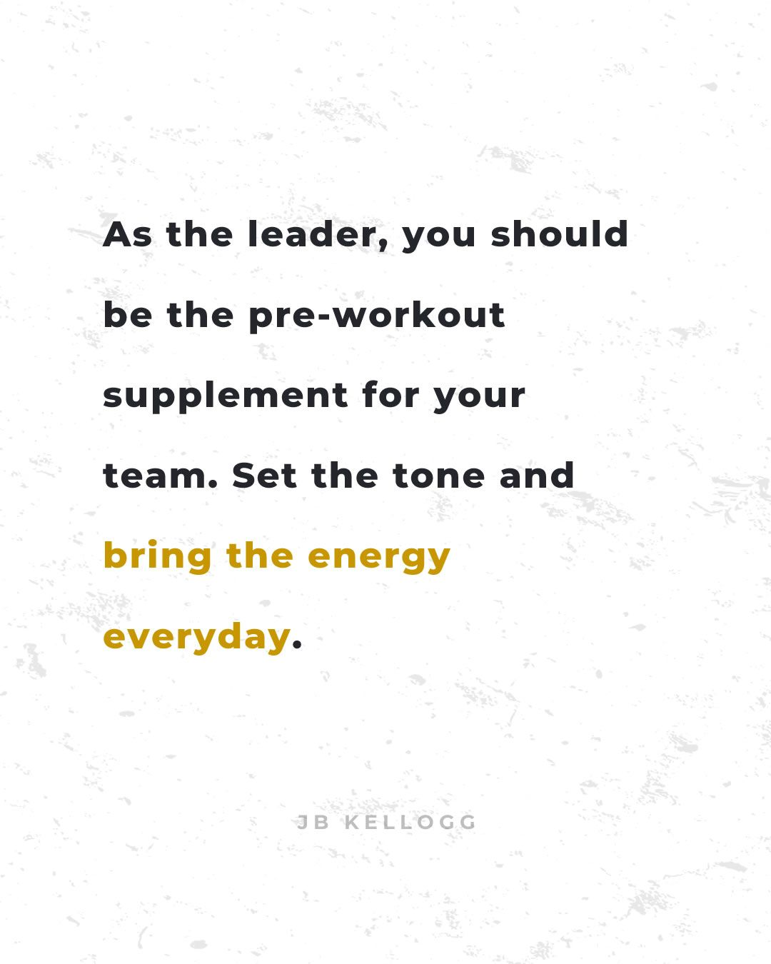 you're the pre-workout supplement for your team - quote by jb kellogg.jpg