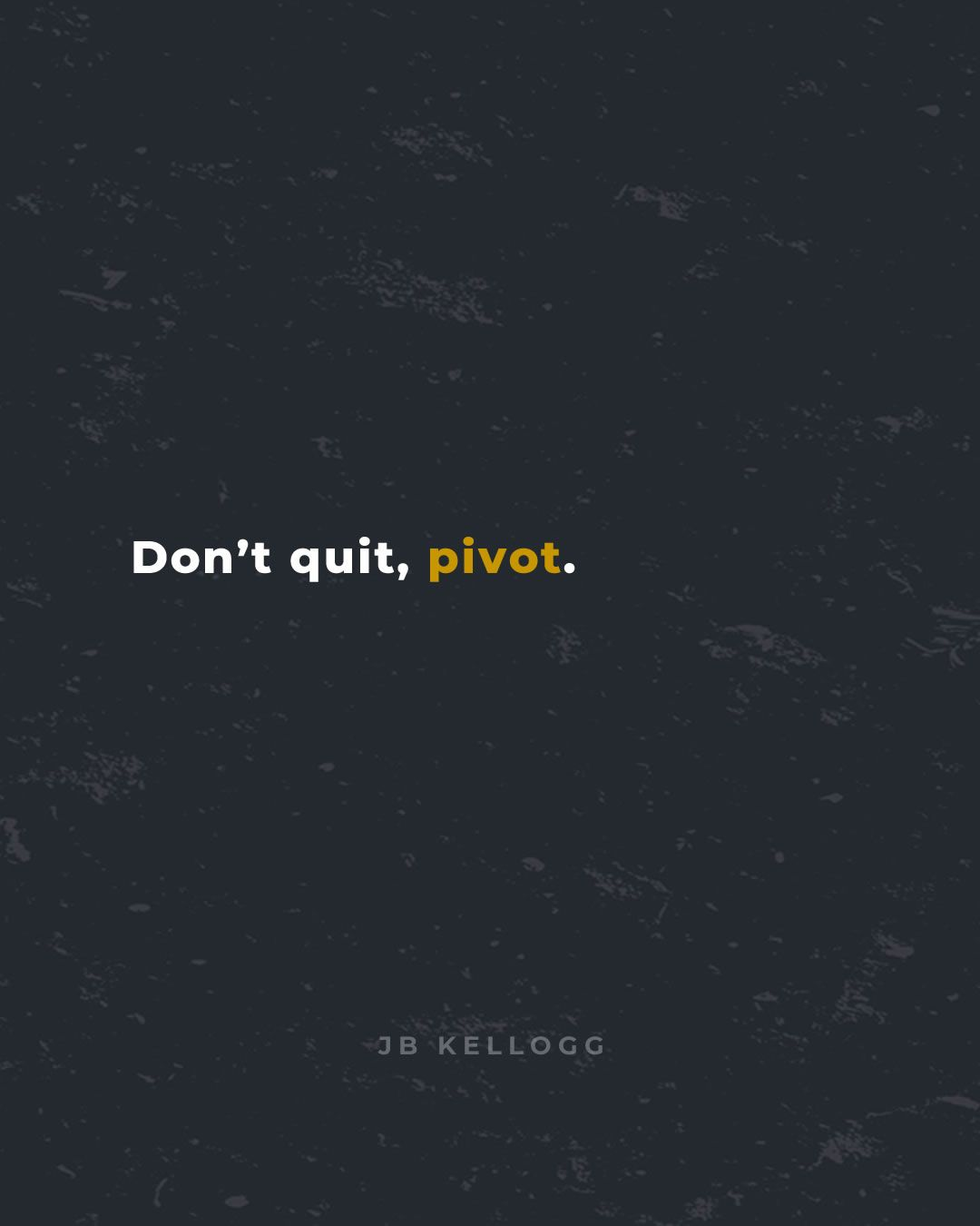 don't quit, pivot - quote by jb kellogg.jpg